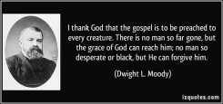 quote-i-thank-god-that-the-gospel-is-to-be-preached-to-every-creature-there-is-no-man-so-far-gone-but-dwight-l-moody-383737